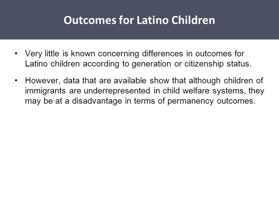 Disparities Affecting Latino Children Very little is known concerning differences in outcomes for Latino children according to generation or citizensh