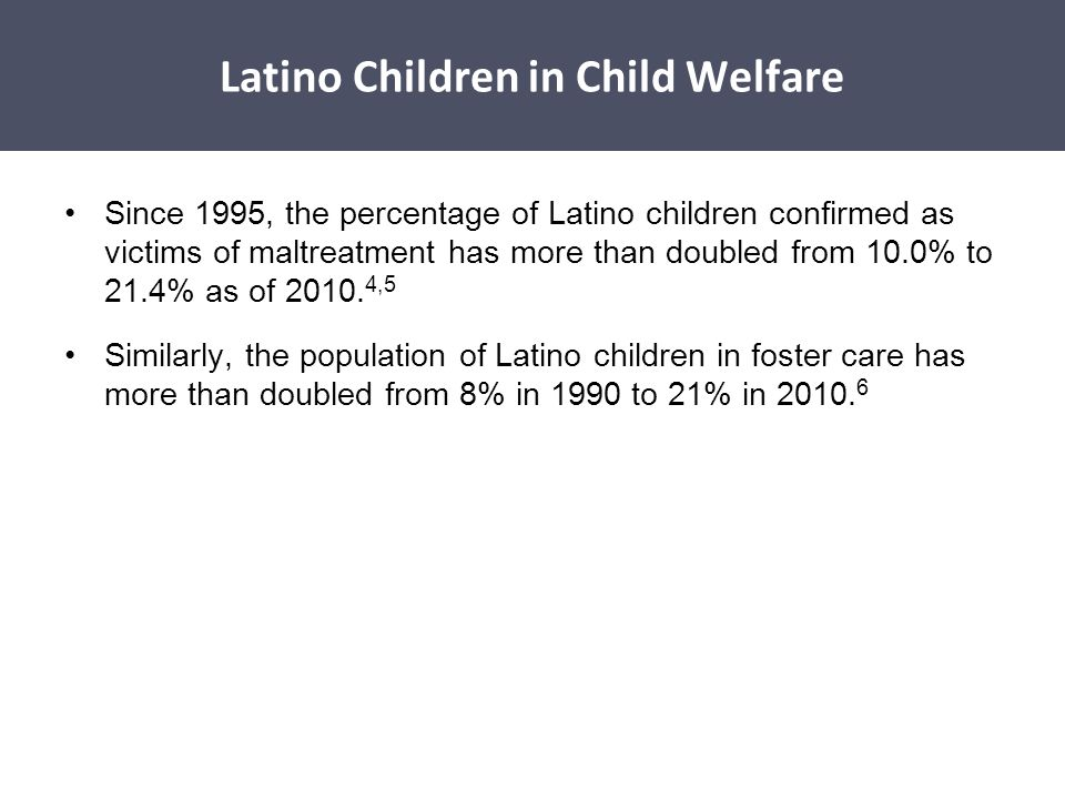 Since 1995, the percentage of Latino children confirmed as victims of maltreatment has more than doubled from 10.0% to 21.4% as of 2010. 4,5 Similarly