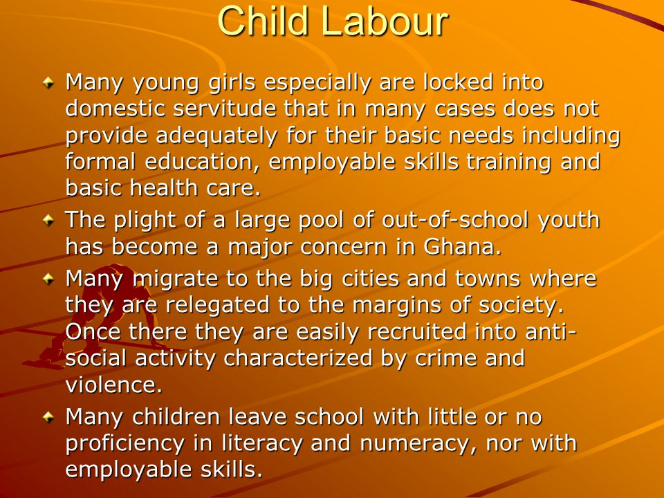 Child Labour Many young girls especially are locked into domestic servitude that in many cases does not provide adequately for their basic needs including formal education, employable skills training and basic health care.