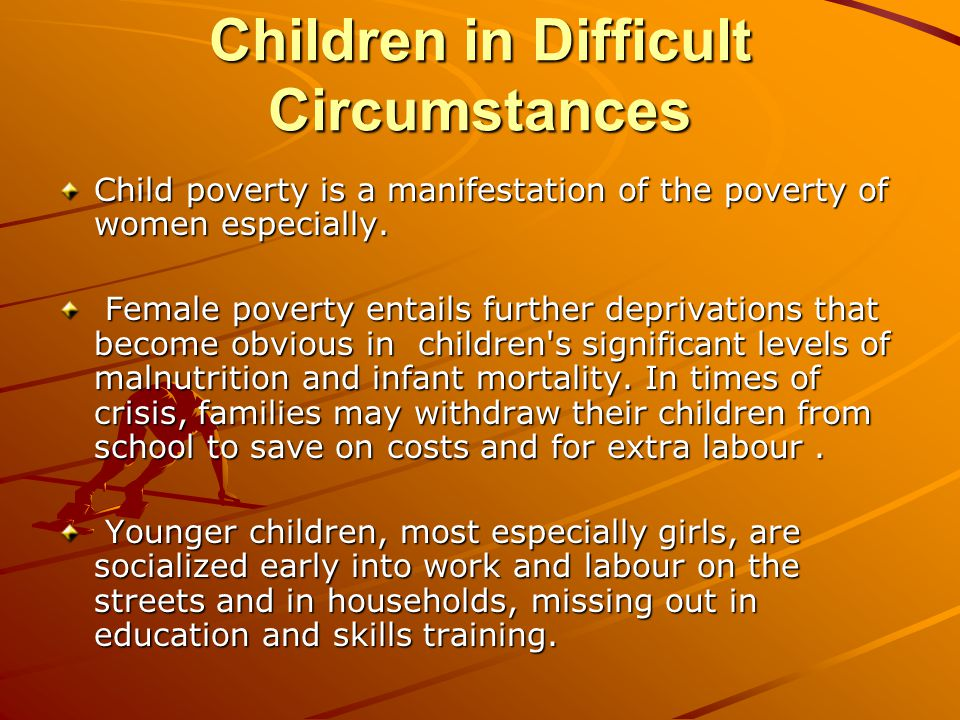 Children in Difficult Circumstances Child poverty is a manifestation of the poverty of women especially.