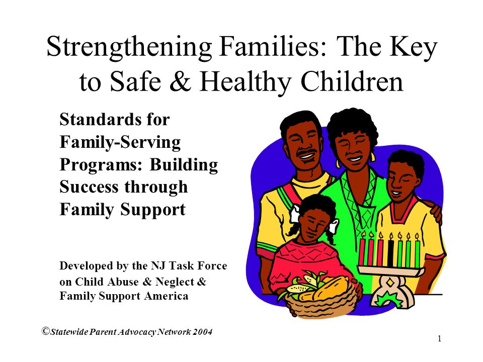 1 Strengthening Families: The Key to Safe & Healthy Children Standards for Family-Serving Programs: Building Success through Family Support Developed