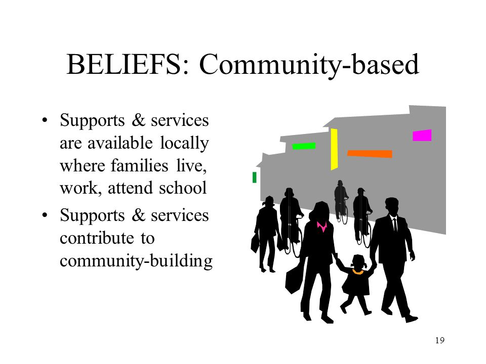 19 BELIEFS: Community-based Supports & services are available locally where families live, work, attend school Supports & services contribute to commu