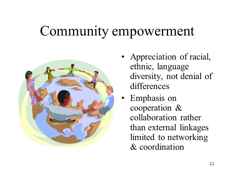 22 Community empowerment Appreciation of racial, ethnic, language diversity, not denial of differences Emphasis on cooperation & collaboration rather