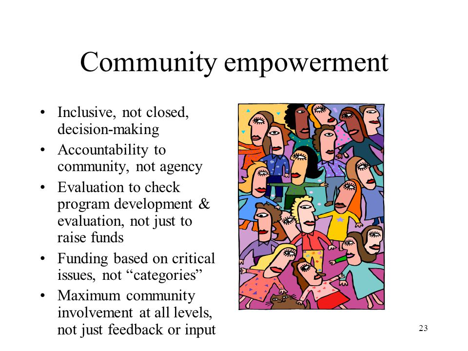23 Community empowerment Inclusive, not closed, decision-making Accountability to community, not agency Evaluation to check program development & eval