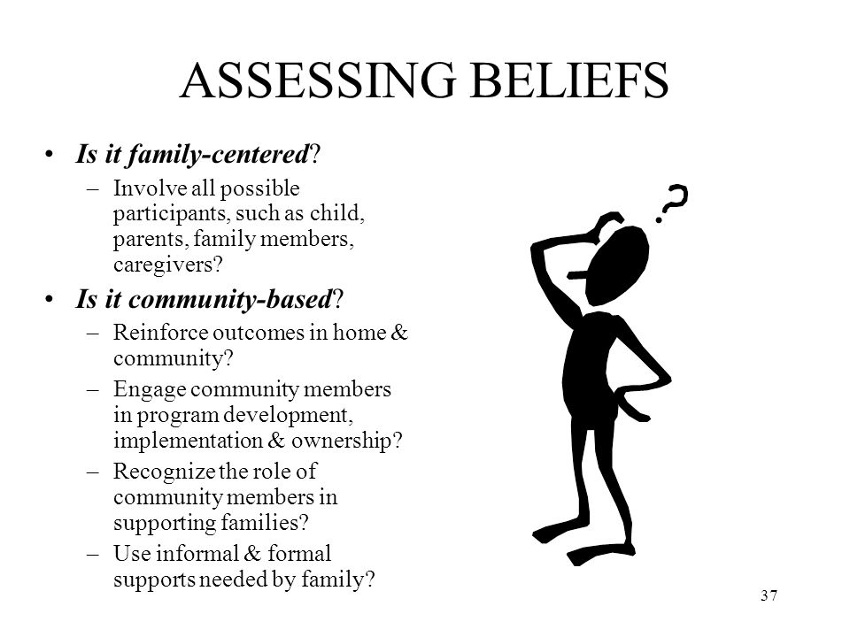 37 ASSESSING BELIEFS Is it family-centered? –Involve all possible participants, such as child, parents, family members, caregivers? Is it community-ba