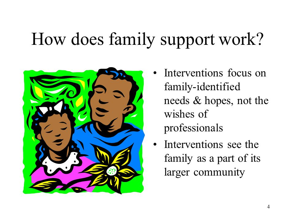 4 How does family support work? Interventions focus on family-identified needs & hopes, not the wishes of professionals Interventions see the family a