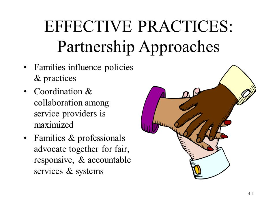 41 EFFECTIVE PRACTICES: Partnership Approaches Families influence policies & practices Coordination & collaboration among service providers is maximiz