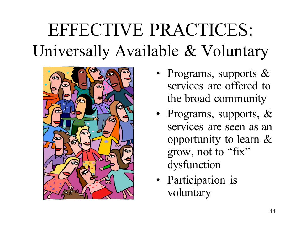 44 EFFECTIVE PRACTICES: Universally Available & Voluntary Programs, supports & services are offered to the broad community Programs, supports, & servi