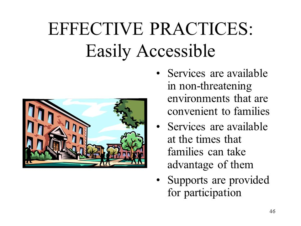 46 EFFECTIVE PRACTICES: Easily Accessible Services are available in non-threatening environments that are convenient to families Services are availabl
