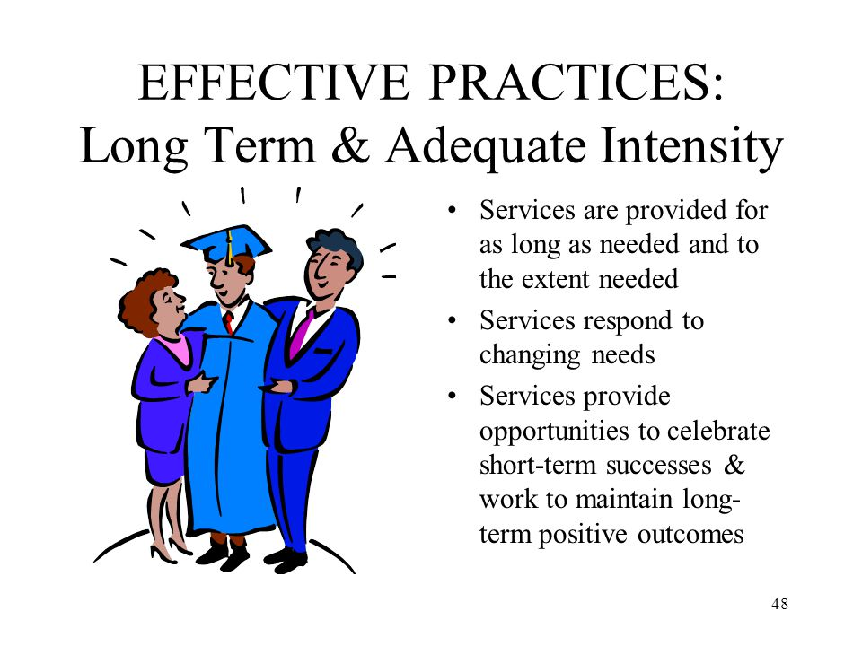 48 EFFECTIVE PRACTICES: Long Term & Adequate Intensity Services are provided for as long as needed and to the extent needed Services respond to changi
