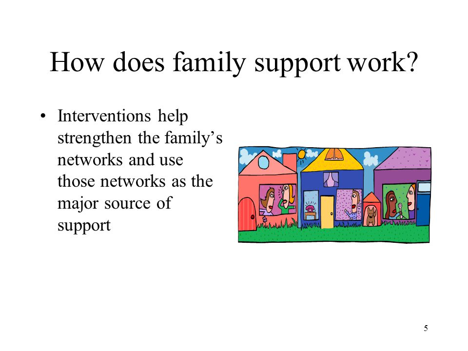 5 How does family support work? Interventions help strengthen the family's networks and use those networks as the major source of support