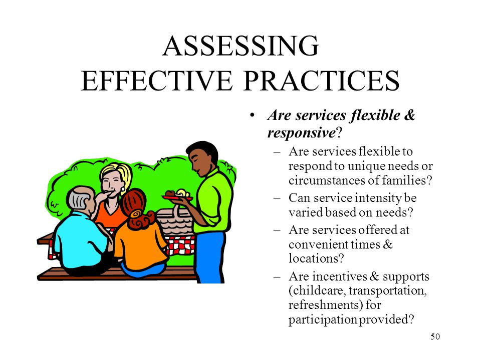 50 ASSESSING EFFECTIVE PRACTICES Are services flexible & responsive? –Are services flexible to respond to unique needs or circumstances of families? –