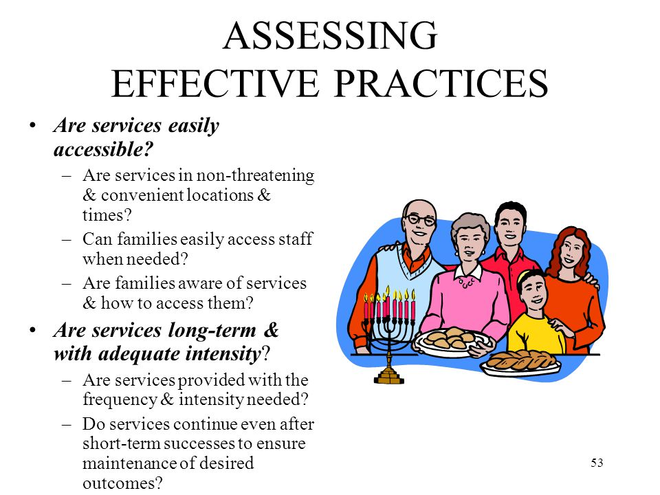 53 ASSESSING EFFECTIVE PRACTICES Are services easily accessible? –Are services in non-threatening & convenient locations & times? –Can families easily