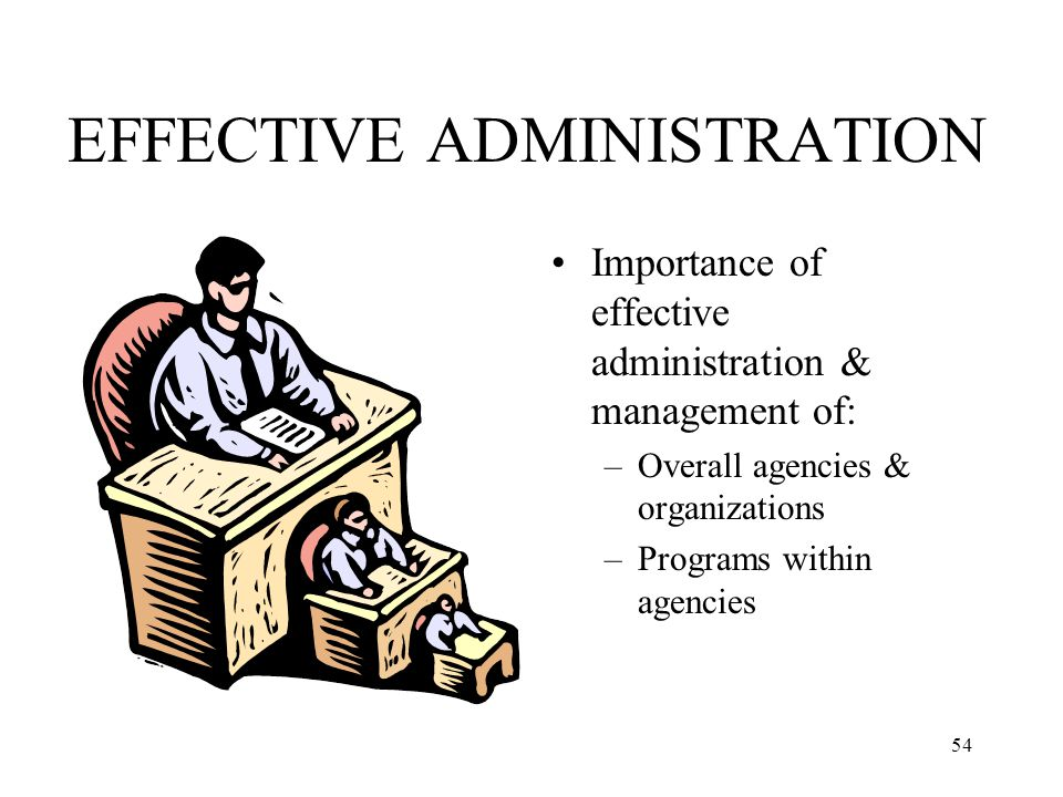 54 EFFECTIVE ADMINISTRATION Importance of effective administration & management of: –Overall agencies & organizations –Programs within agencies