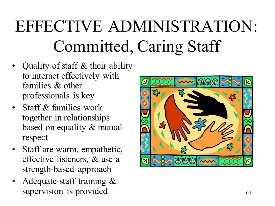 61 EFFECTIVE ADMINISTRATION: Committed, Caring Staff Quality of staff & their ability to interact effectively with families & other professionals is k