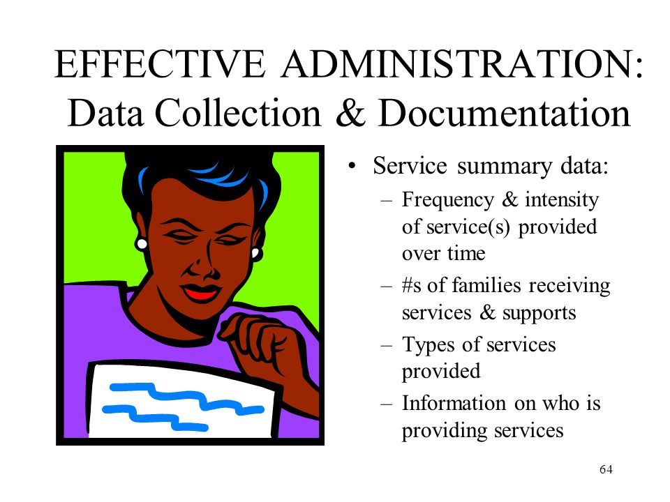64 EFFECTIVE ADMINISTRATION: Data Collection & Documentation Service summary data: –Frequency & intensity of service(s) provided over time –#s of fami