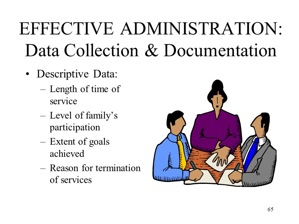 65 EFFECTIVE ADMINISTRATION: Data Collection & Documentation Descriptive Data: –Length of time of service –Level of family's participation –Extent of