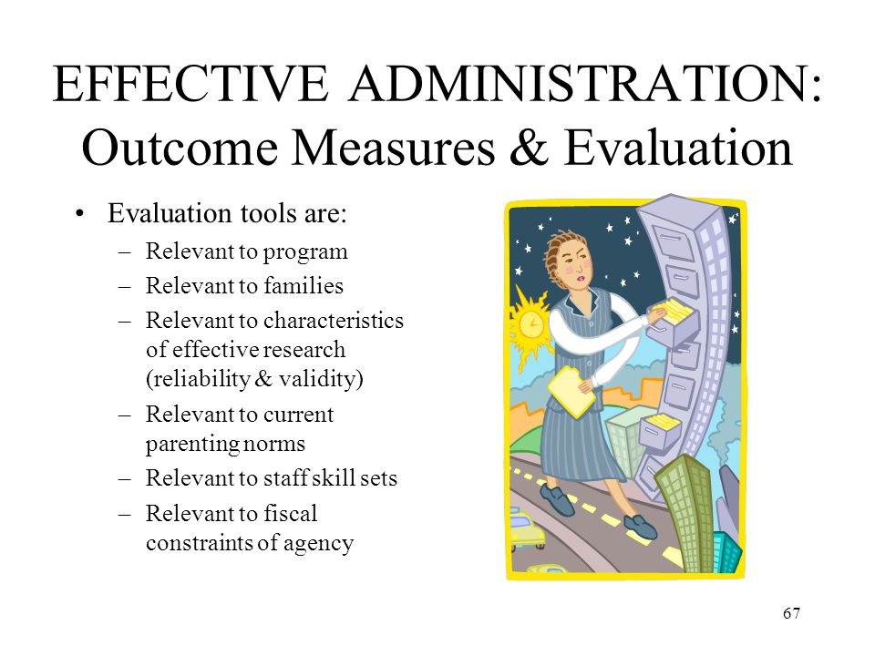 67 EFFECTIVE ADMINISTRATION: Outcome Measures & Evaluation Evaluation tools are: –Relevant to program –Relevant to families –Relevant to characteristi