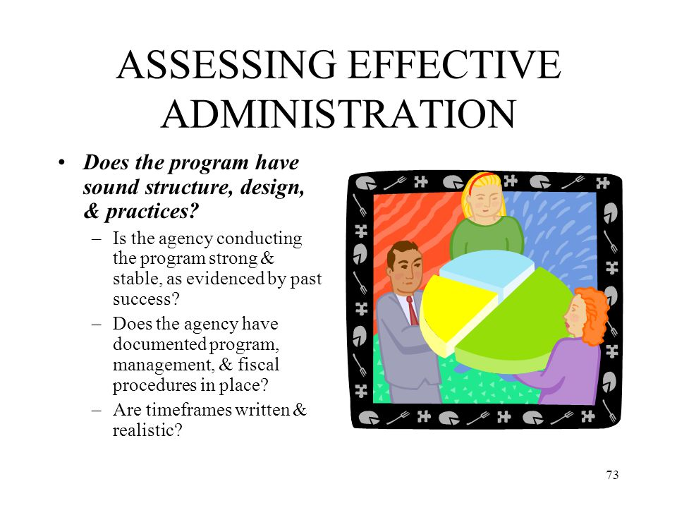73 ASSESSING EFFECTIVE ADMINISTRATION Does the program have sound structure, design, & practices? –Is the agency conducting the program strong & stabl