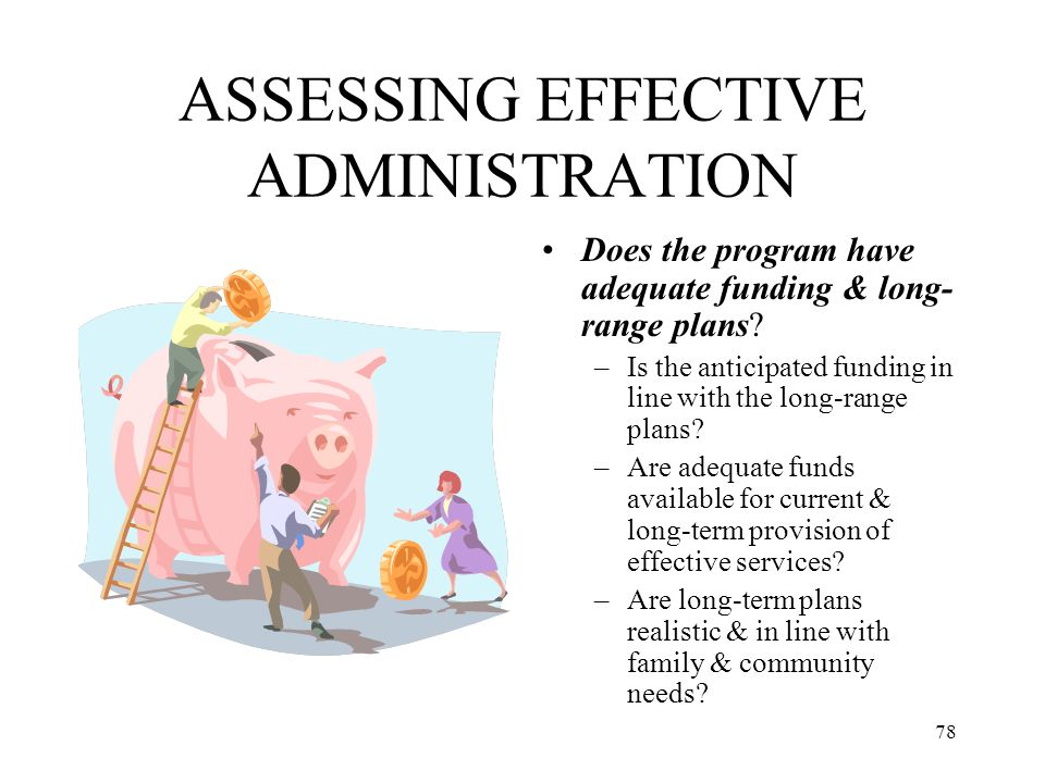 78 ASSESSING EFFECTIVE ADMINISTRATION Does the program have adequate funding & long- range plans? –Is the anticipated funding in line with the long-ra