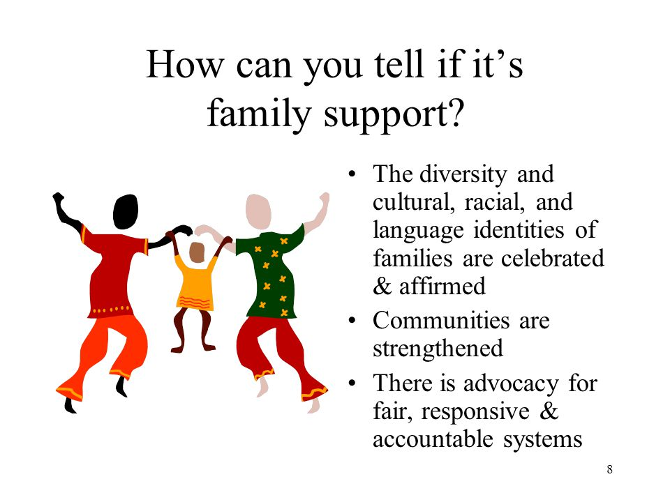 8 How can you tell if it's family support? The diversity and cultural, racial, and language identities of families are celebrated & affirmed Communiti