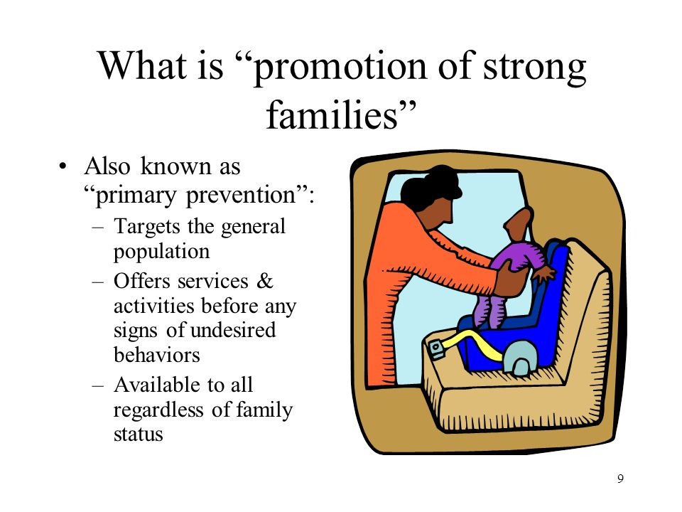 "9 What is ""promotion of strong families"" Also known as ""primary prevention"": –Targets the general population –Offers services & activities before any"