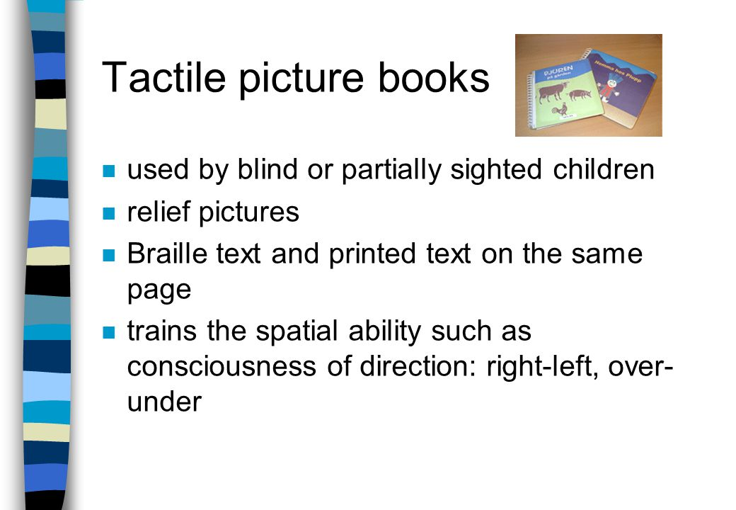 Braille books n picture books available for Braille readers n interfoliated – picture books which has been interleaved with transparent plastic pages with Braille text n transparent page contains the text and short description of the pictures n enables visually impaired adults to read to sighted children