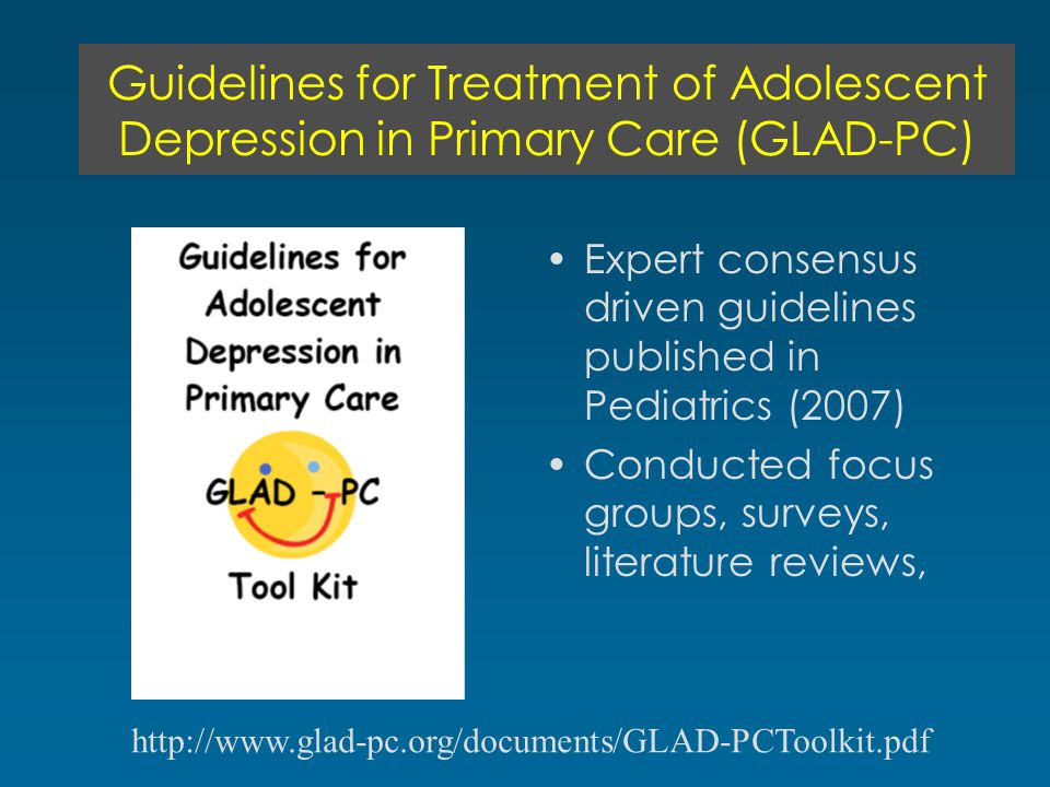 Guidelines for Treatment of Adolescent Depression in Primary Care (GLAD-PC) Expert consensus driven guidelines published in Pediatrics (2007) Conducted focus groups, surveys, literature reviews, http://www.glad-pc.org/documents/GLAD-PCToolkit.pdf