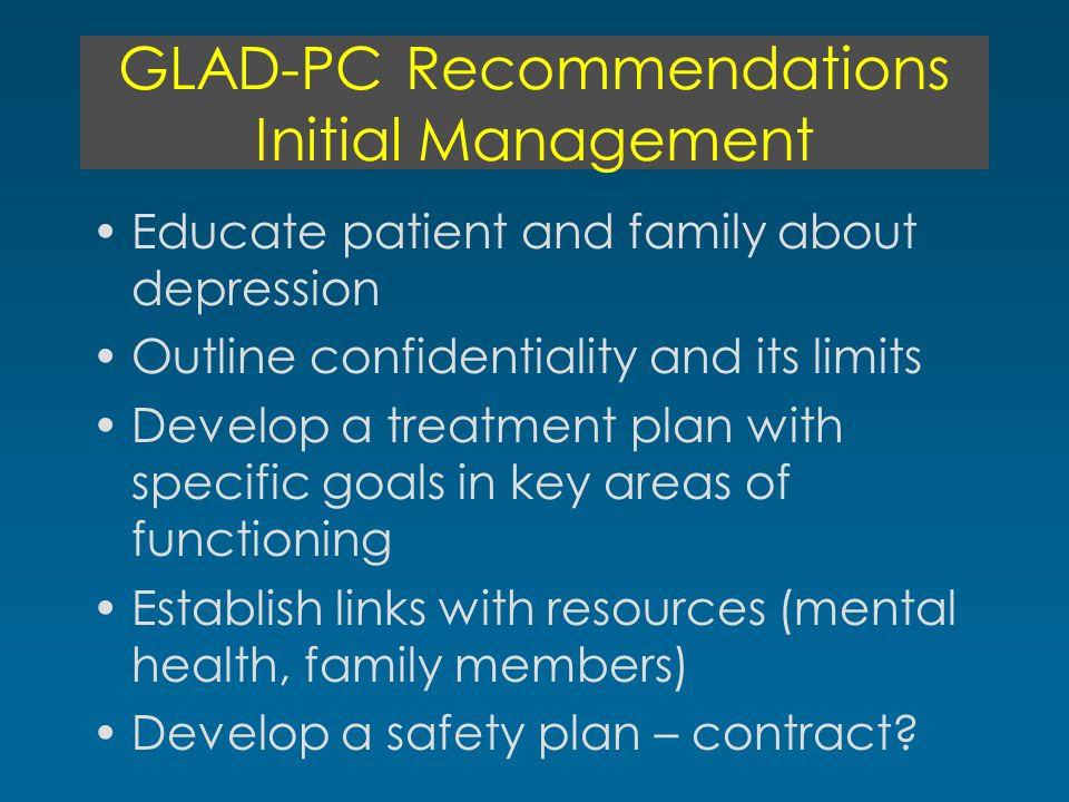 GLAD-PC Recommendations Initial Management Educate patient and family about depression Outline confidentiality and its limits Develop a treatment plan with specific goals in key areas of functioning Establish links with resources (mental health, family members) Develop a safety plan – contract