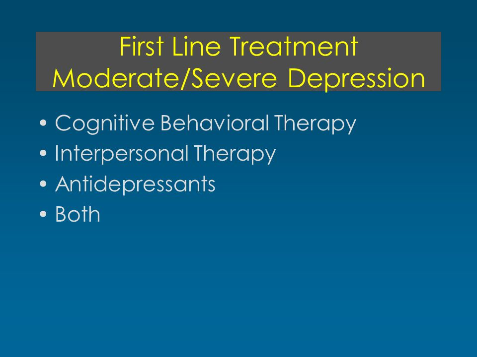 First Line Treatment Moderate/Severe Depression Cognitive Behavioral Therapy Interpersonal Therapy Antidepressants Both