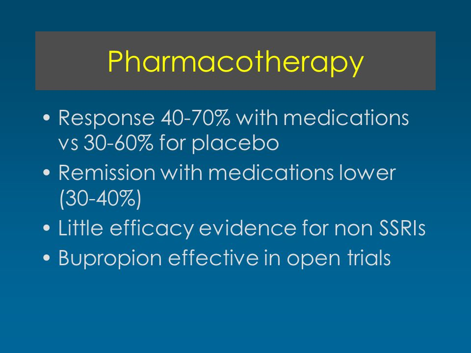 Pharmacotherapy Response 40-70% with medications vs 30-60% for placebo Remission with medications lower (30-40%) Little efficacy evidence for non SSRIs Bupropion effective in open trials