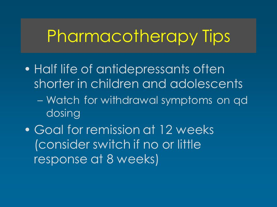 Pharmacotherapy Tips Half life of antidepressants often shorter in children and adolescents –Watch for withdrawal symptoms on qd dosing Goal for remis