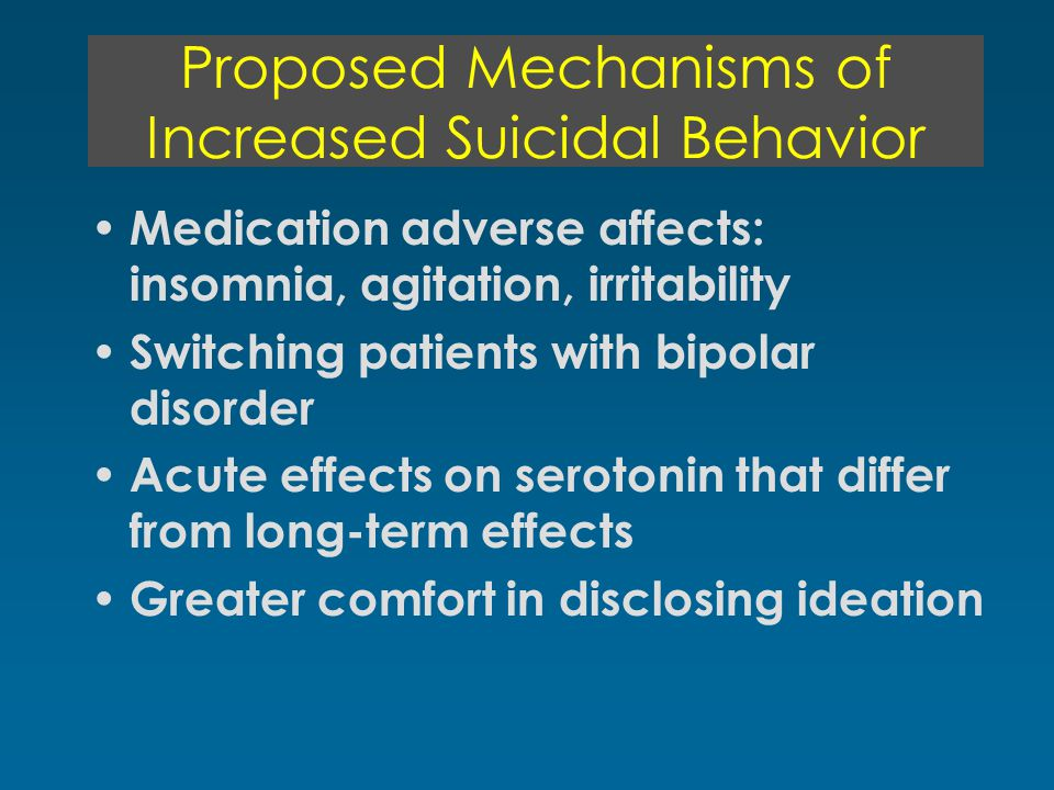 Proposed Mechanisms of Increased Suicidal Behavior Medication adverse affects: insomnia, agitation, irritability Switching patients with bipolar disorder Acute effects on serotonin that differ from long-term effects Greater comfort in disclosing ideation