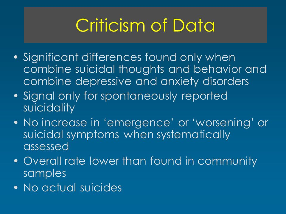 Criticism of Data Significant differences found only when combine suicidal thoughts and behavior and combine depressive and anxiety disorders Signal o