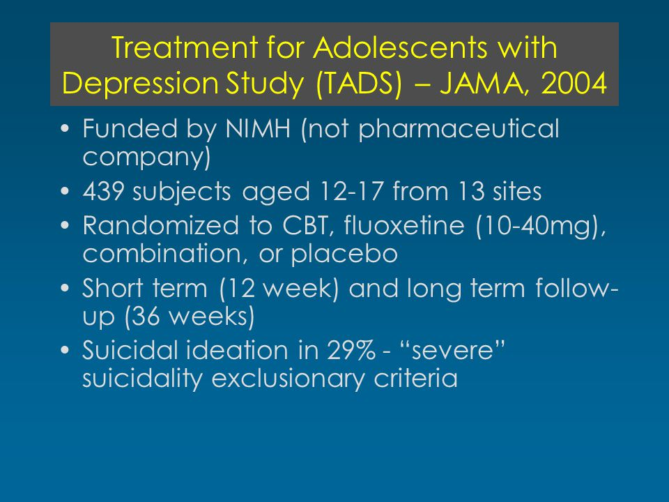 Treatment for Adolescents with Depression Study (TADS) – JAMA, 2004 Funded by NIMH (not pharmaceutical company) 439 subjects aged 12-17 from 13 sites