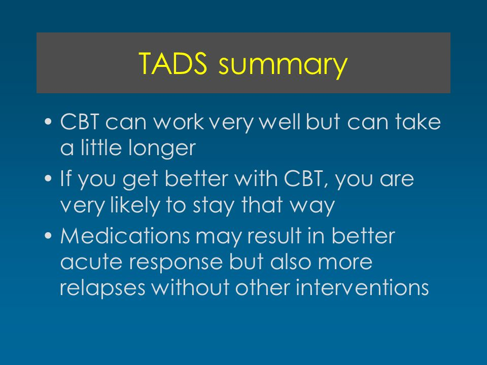 TADS summary CBT can work very well but can take a little longer If you get better with CBT, you are very likely to stay that way Medications may result in better acute response but also more relapses without other interventions