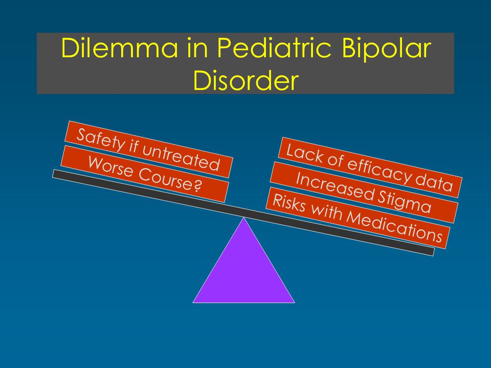 Dilemma in Pediatric Bipolar Disorder Risks with Medications Increased Stigma Worse Course? Safety if untreated Lack of efficacy data