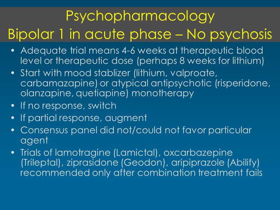Psychopharmacology Bipolar 1 in acute phase – No psychosis Adequate trial means 4-6 weeks at therapeutic blood level or therapeutic dose (perhaps 8 weeks for lithium) Start with mood stablizer (lithium, valproate, carbamazapine) or atypical antipsychotic (risperidone, olanzapine, quetiapine) monotherapy If no response, switch If partial response, augment Consensus panel did not/could not favor particular agent Trials of lamotragine (Lamictal), oxcarbazepine (Trileptal), ziprasidone (Geodon), aripiprazole (Abilify) recommended only after combination treatment fails
