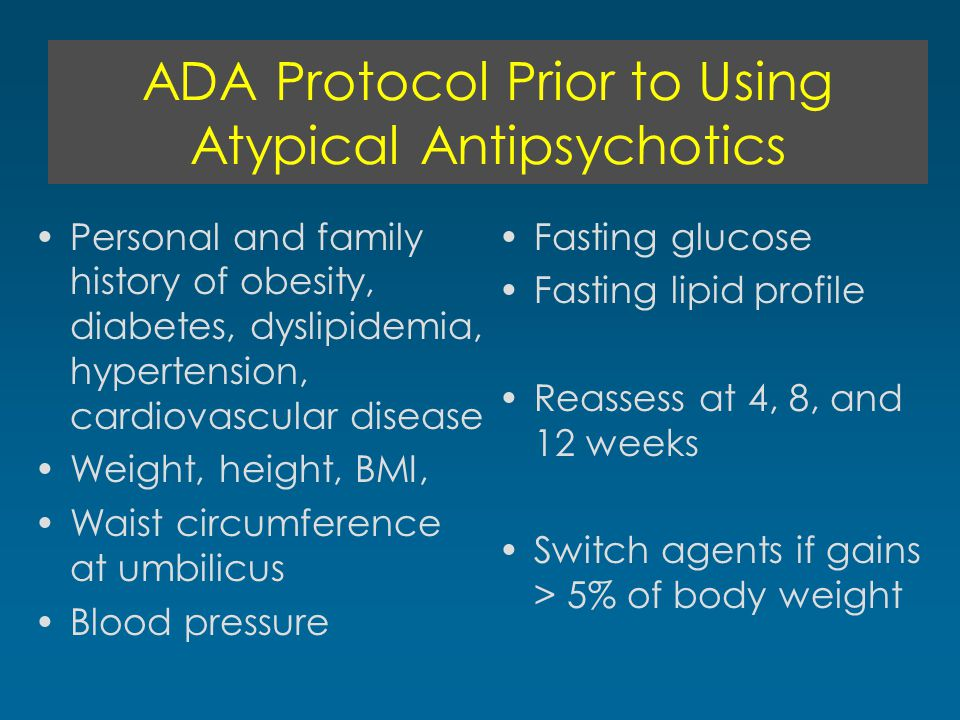 ADA Protocol Prior to Using Atypical Antipsychotics Personal and family history of obesity, diabetes, dyslipidemia, hypertension, cardiovascular disea