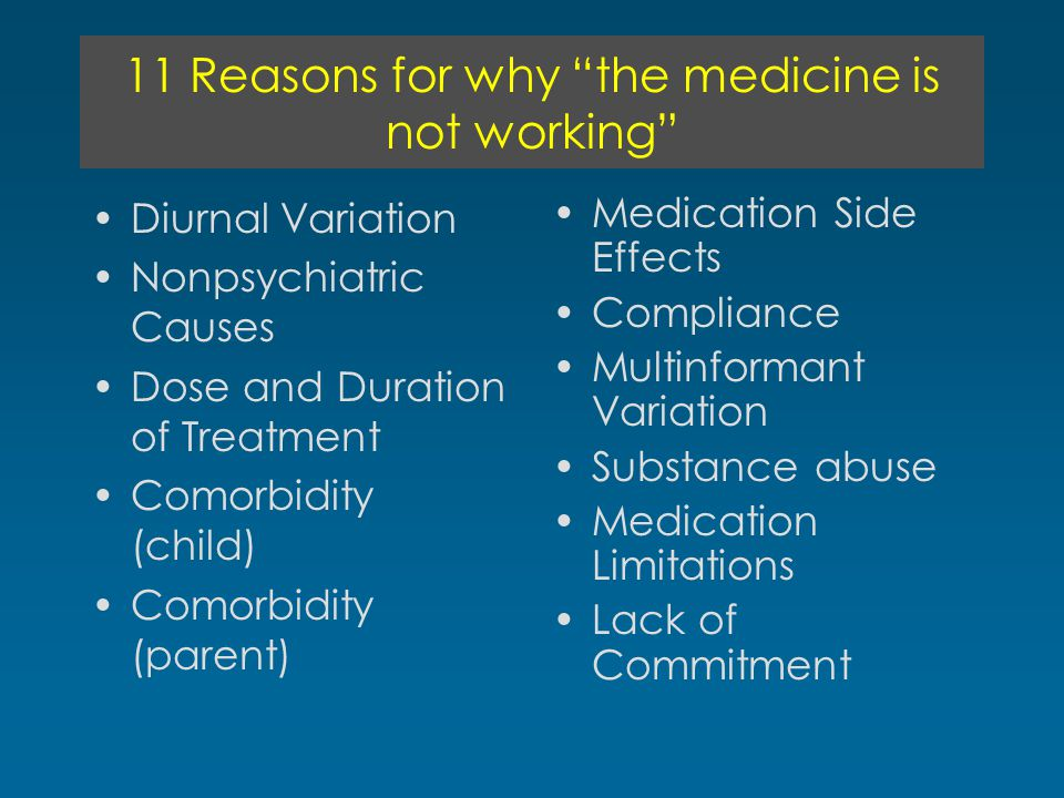 11 Reasons for why the medicine is not working Diurnal Variation Nonpsychiatric Causes Dose and Duration of Treatment Comorbidity (child) Comorbidity (parent) Medication Side Effects Compliance Multinformant Variation Substance abuse Medication Limitations Lack of Commitment