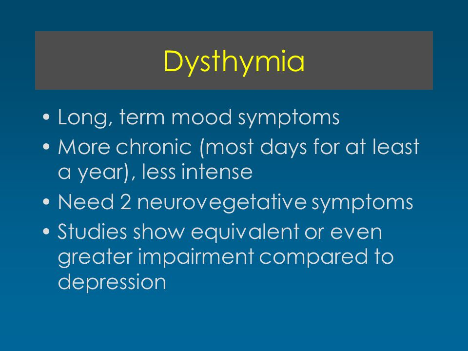 Dysthymia Long, term mood symptoms More chronic (most days for at least a year), less intense Need 2 neurovegetative symptoms Studies show equivalent