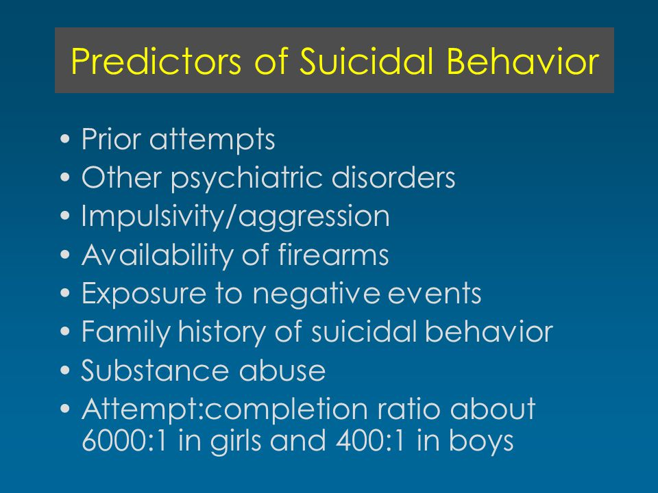 Predictors of Suicidal Behavior Prior attempts Other psychiatric disorders Impulsivity/aggression Availability of firearms Exposure to negative events Family history of suicidal behavior Substance abuse Attempt:completion ratio about 6000:1 in girls and 400:1 in boys
