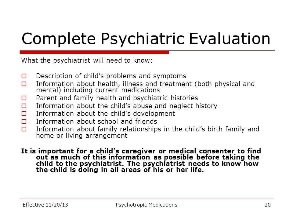Complete Psychiatric Evaluation What the psychiatrist will need to know:  Description of child's problems and symptoms  Information about health, il