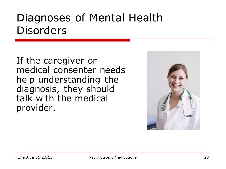 Diagnoses of Mental Health Disorders If the caregiver or medical consenter needs help understanding the diagnosis, they should talk with the medical p
