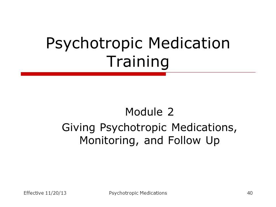 Psychotropic Medication Training Module 2 Giving Psychotropic Medications, Monitoring, and Follow Up Effective 11/20/13Psychotropic Medications40
