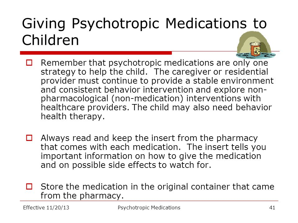 Giving Psychotropic Medications to Children  Remember that psychotropic medications are only one strategy to help the child. The caregiver or residen