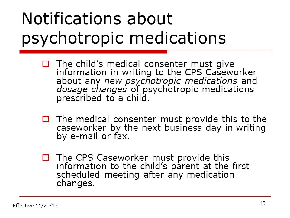 Notifications about psychotropic medications  The child's medical consenter must give information in writing to the CPS Caseworker about any new psyc