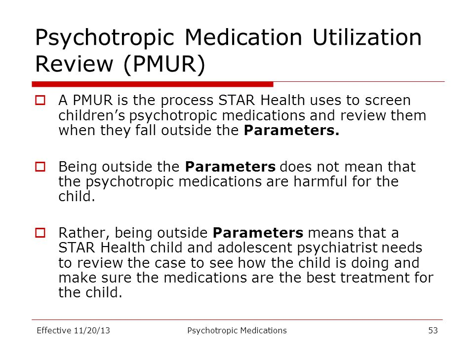 Psychotropic Medication Utilization Review (PMUR)  A PMUR is the process STAR Health uses to screen children's psychotropic medications and review th