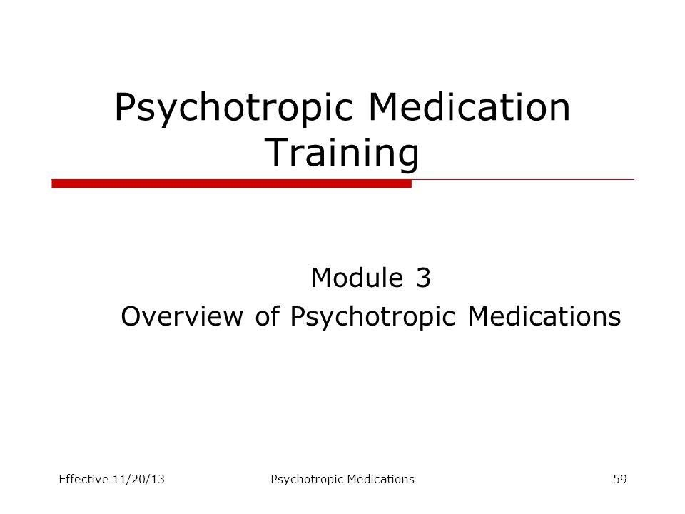 Psychotropic Medication Training Module 3 Overview of Psychotropic Medications Effective 11/20/13Psychotropic Medications59