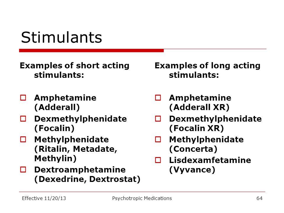 Stimulants Examples of short acting stimulants:  Amphetamine (Adderall)  Dexmethylphenidate (Focalin)  Methylphenidate (Ritalin, Metadate, Methylin